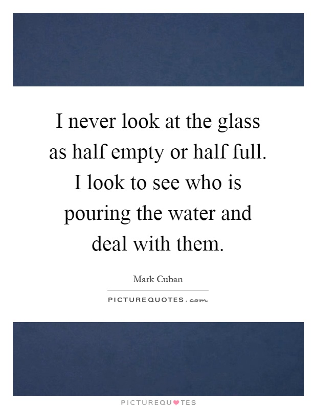 I never look at the glass as half empty or half full. I look to see who is pouring the water and deal with them Picture Quote #1