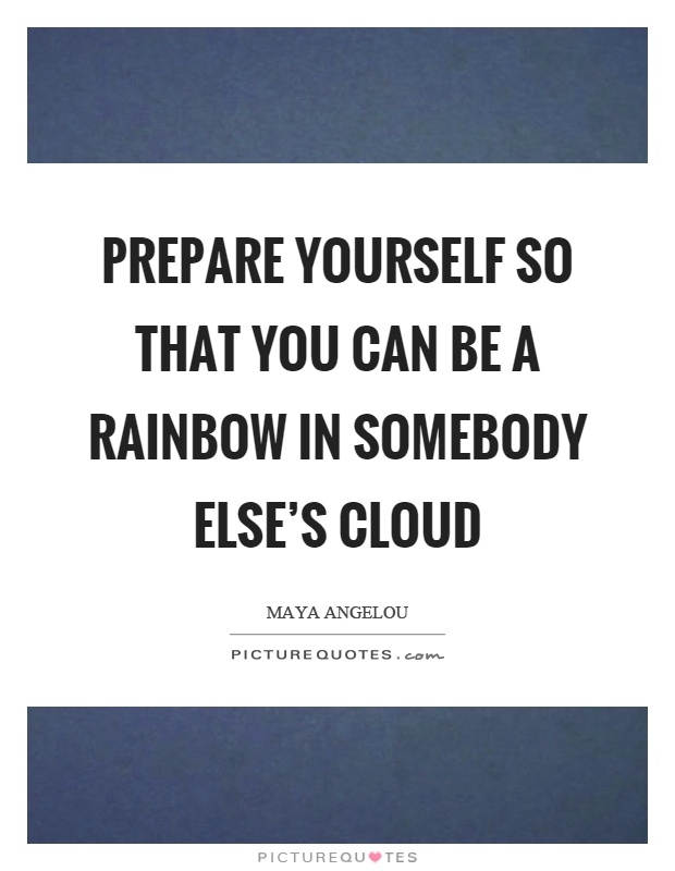 Prepare yourself so that you can be a rainbow in somebody else's cloud Picture Quote #1