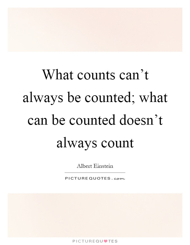 What counts can't always be counted; what can be counted doesn't always count Picture Quote #1