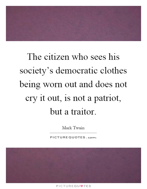 The citizen who sees his society's democratic clothes being worn out and does not cry it out, is not a patriot, but a traitor Picture Quote #1