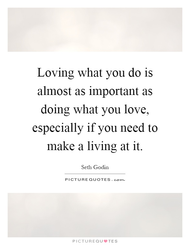 Loving what you do is almost as important as doing what you love, especially if you need to make a living at it Picture Quote #1