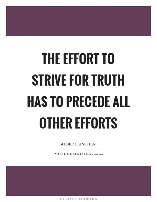 The effort to strive for truth has to precede all other efforts Picture Quote #1