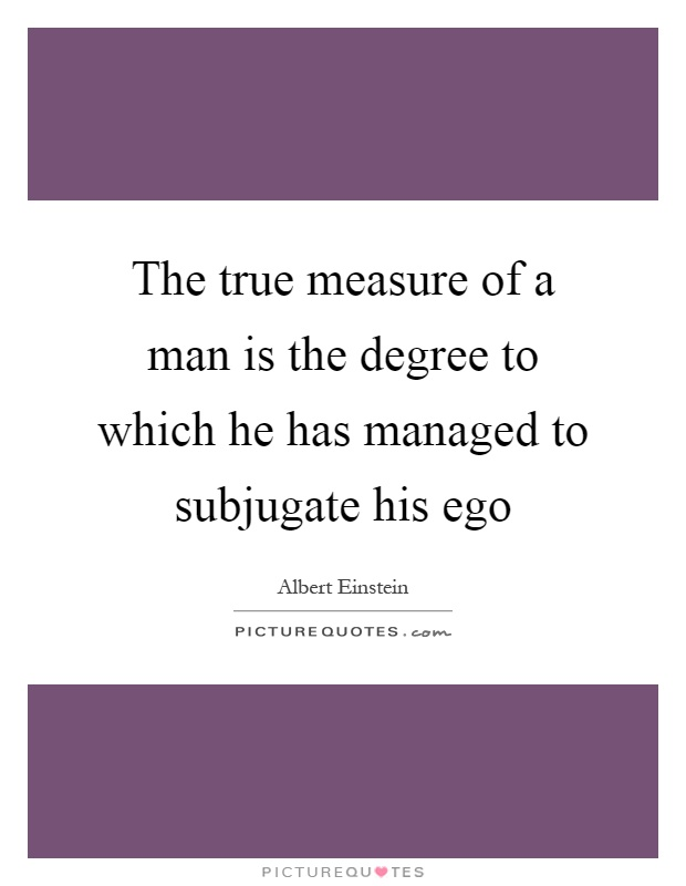 The true measure of a man is the degree to which he has managed to subjugate his ego Picture Quote #1