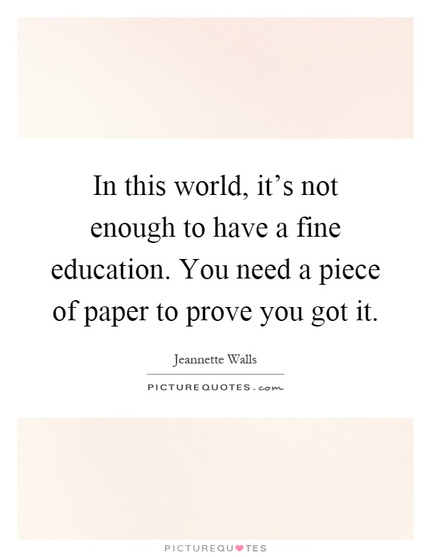 In this world, it's not enough to have a fine education. You need a piece of paper to prove you got it Picture Quote #1