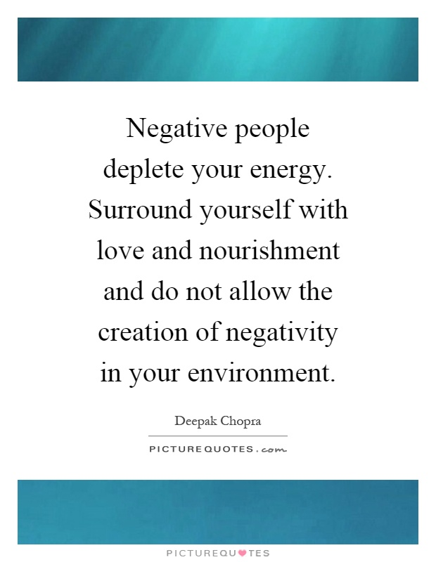 Negative people deplete your energy. Surround yourself with love and nourishment and do not allow the creation of negativity in your environment Picture Quote #1