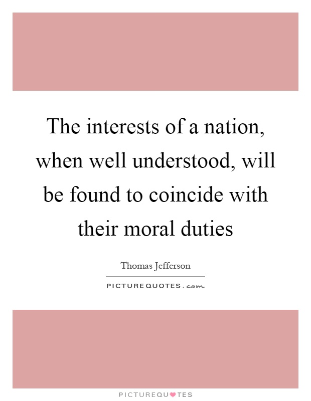 The interests of a nation, when well understood, will be found to coincide with their moral duties Picture Quote #1