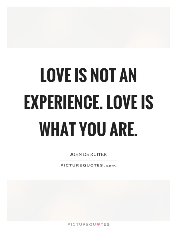 Love is not an experience. Love is what you are Picture Quote #1