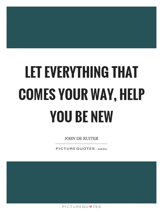 Let everything that comes your way, help you be new Picture Quote #1