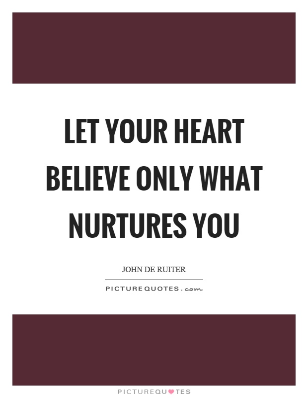 Let your heart believe only what nurtures you Picture Quote #1