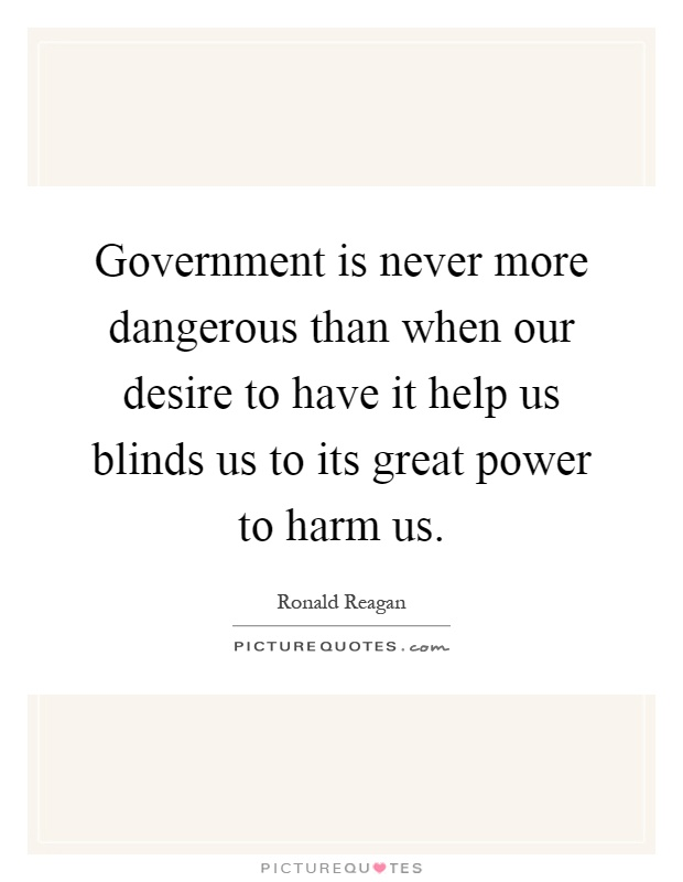 Government is never more dangerous than when our desire to have it help us blinds us to its great power to harm us Picture Quote #1