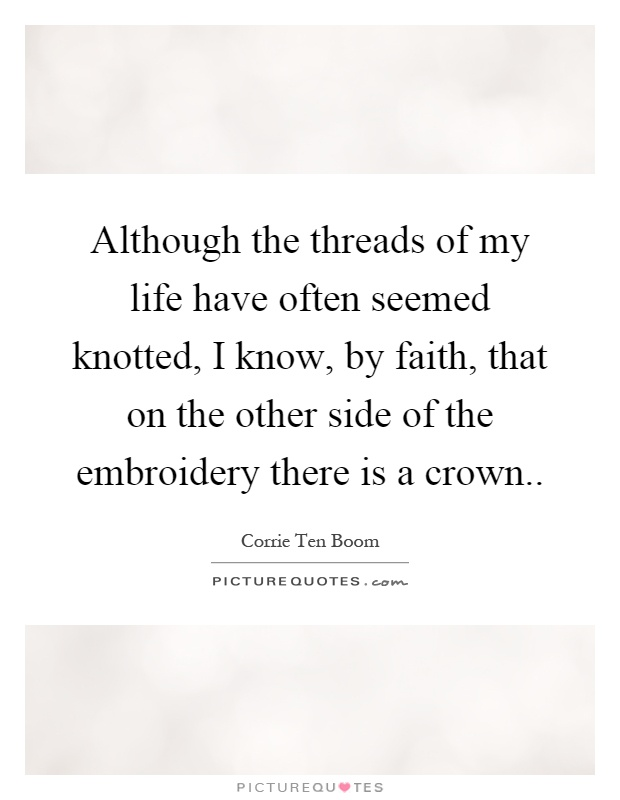 Although the threads of my life have often seemed knotted, I know, by faith, that on the other side of the embroidery there is a crown Picture Quote #1