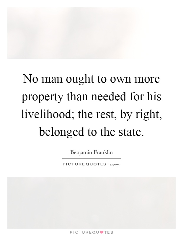 No man ought to own more property than needed for his livelihood; the rest, by right, belonged to the state Picture Quote #1