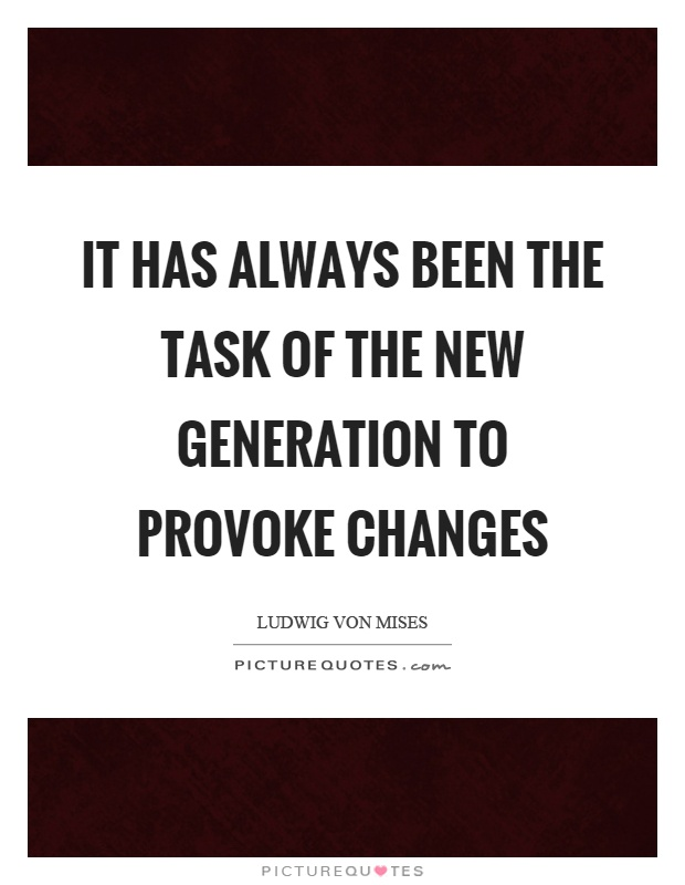 It has always been the task of the new generation to provoke changes Picture Quote #1