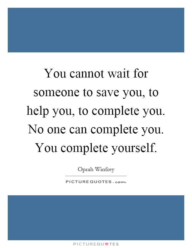 You cannot wait for someone to save you, to help you, to complete you. No one can complete you. You complete yourself Picture Quote #1