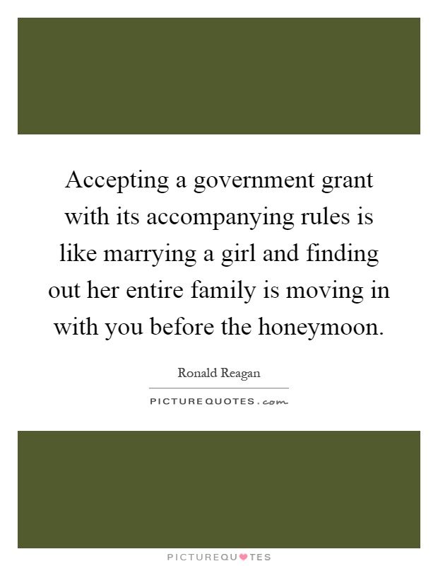 Accepting a government grant with its accompanying rules is like marrying a girl and finding out her entire family is moving in with you before the honeymoon Picture Quote #1