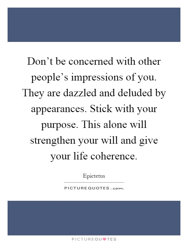 Don't be concerned with other people's impressions of you. They are dazzled and deluded by appearances. Stick with your purpose. This alone will strengthen your will and give your life coherence Picture Quote #1