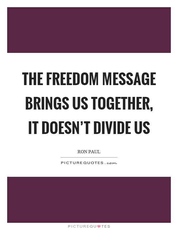 The freedom message brings us together, it doesn't divide us Picture Quote #1