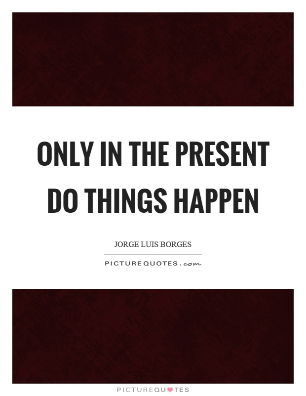 Only in the present do things happen Picture Quote #1