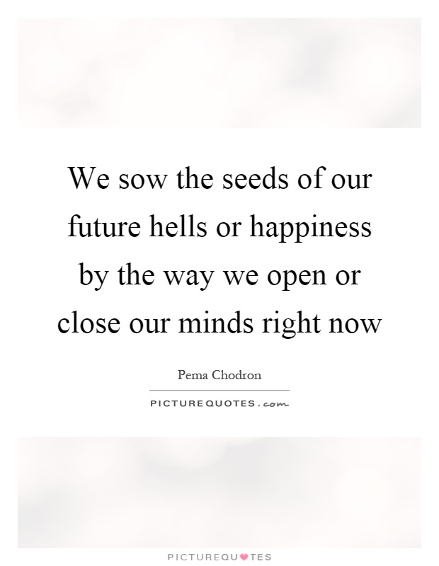 We sow the seeds of our future hells or happiness by the way we open or close our minds right now Picture Quote #1