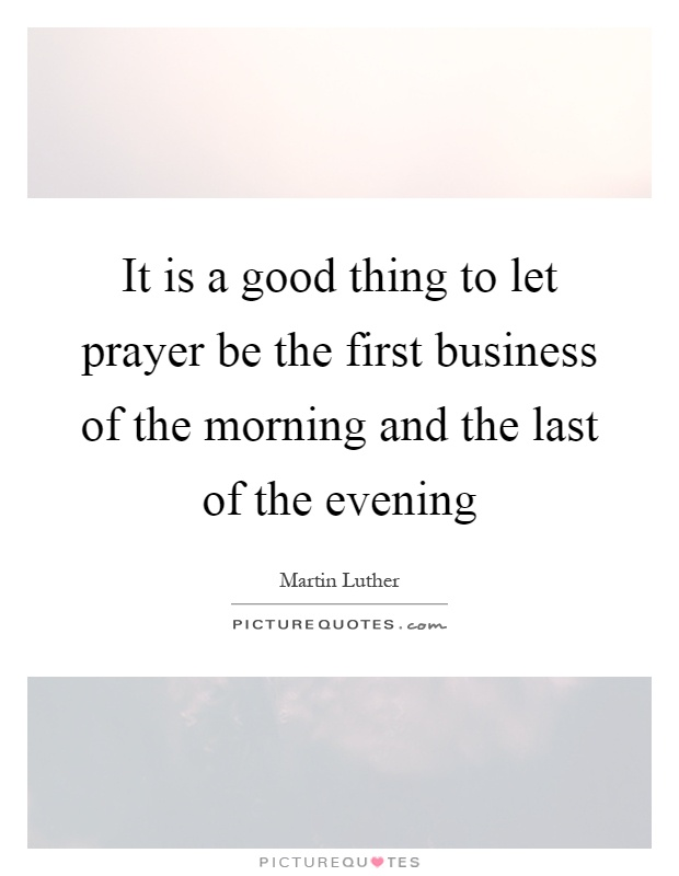It is a good thing to let prayer be the first business of the morning and the last of the evening Picture Quote #1
