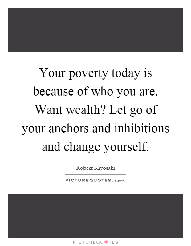 Your poverty today is because of who you are. Want wealth? Let go of your anchors and inhibitions and change yourself Picture Quote #1