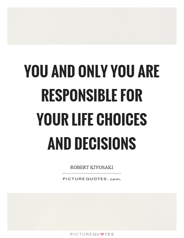 You and only you are responsible for your life choices and decisions Picture Quote #1