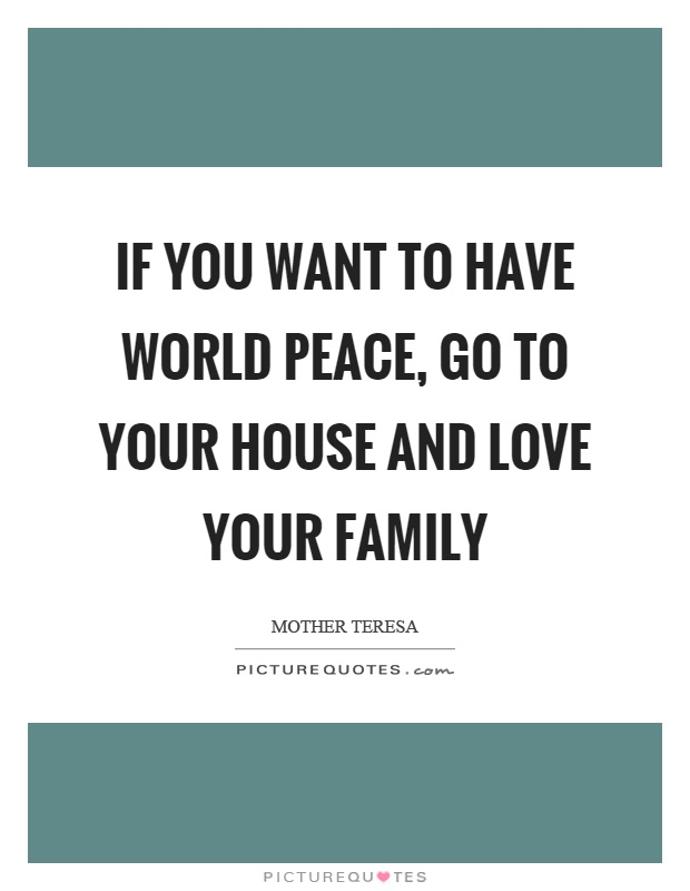 If you want to have world peace, go to your house and love your family Picture Quote #1