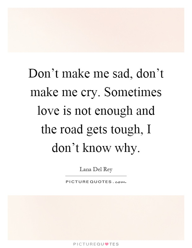 Don't make me sad, don't make me cry. Sometimes love is not enough and the road gets tough, I don't know why Picture Quote #1