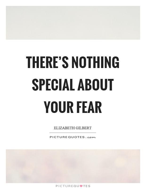 There's nothing special about your fear Picture Quote #1