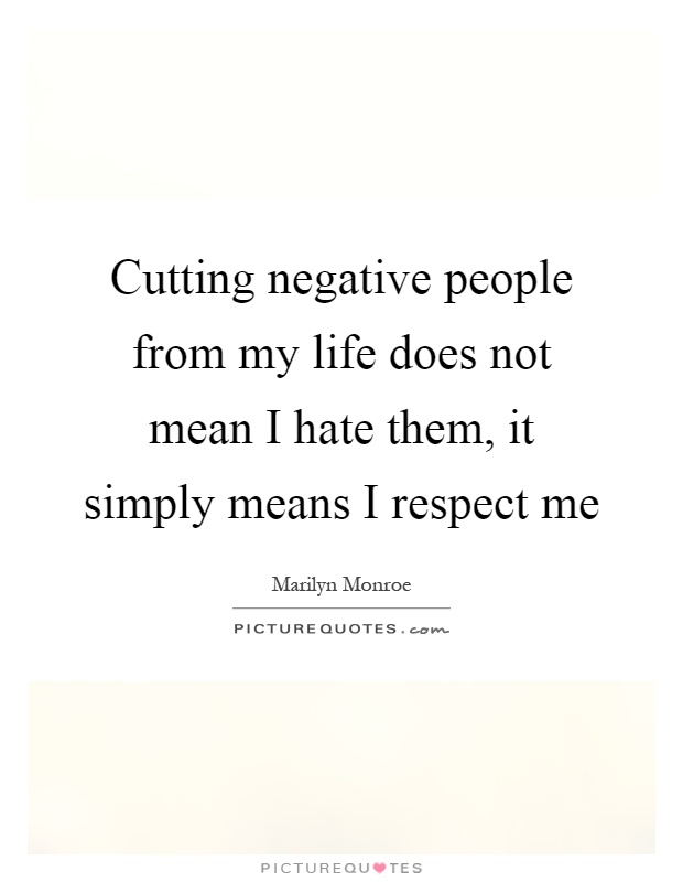 Cutting negative people from my life does not mean I hate them, it simply means I respect me Picture Quote #1