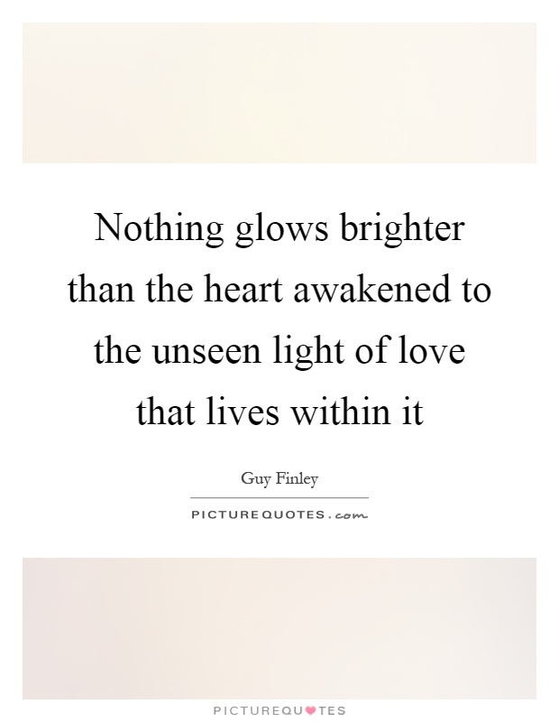 Nothing glows brighter than the heart awakened to the unseen light of love that lives within it Picture Quote #1