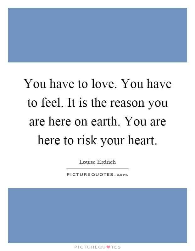 You have to love. You have to feel. It is the reason you are here on earth. You are here to risk your heart Picture Quote #1