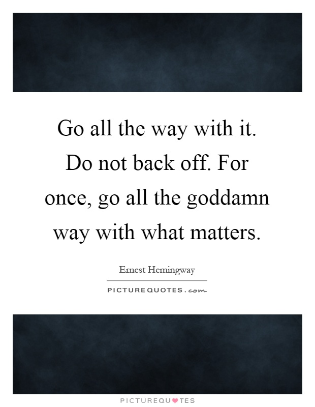 Go all the way with it. Do not back off. For once, go all the goddamn way with what matters Picture Quote #1