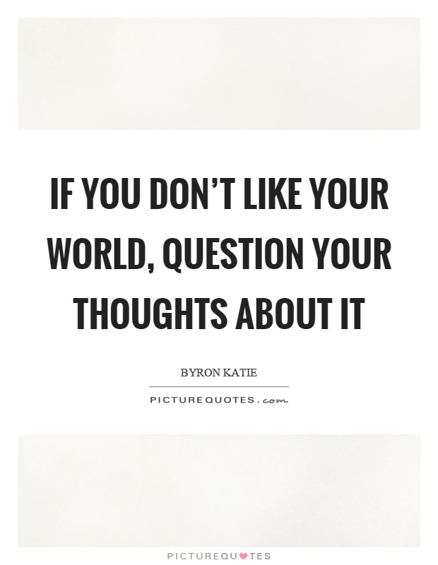 If you don't like your world, question your thoughts about it Picture Quote #1