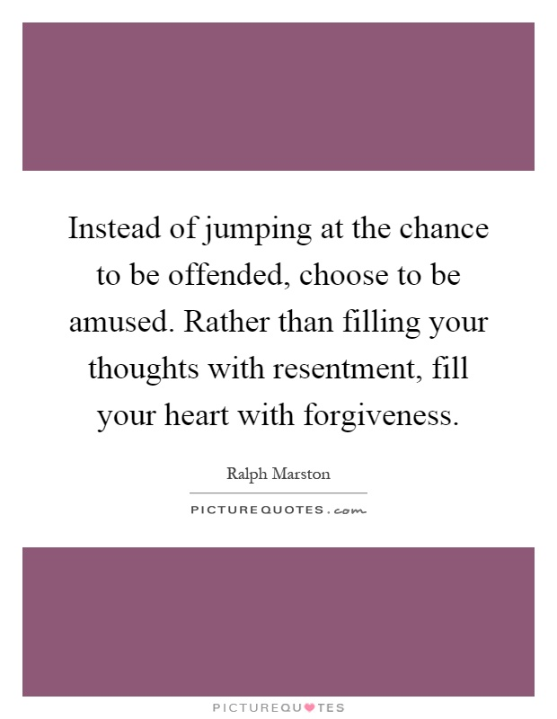 Instead of jumping at the chance to be offended, choose to be amused. Rather than filling your thoughts with resentment, fill your heart with forgiveness Picture Quote #1
