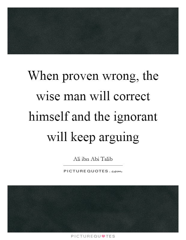 When proven wrong, the wise man will correct himself and the ignorant will keep arguing Picture Quote #1
