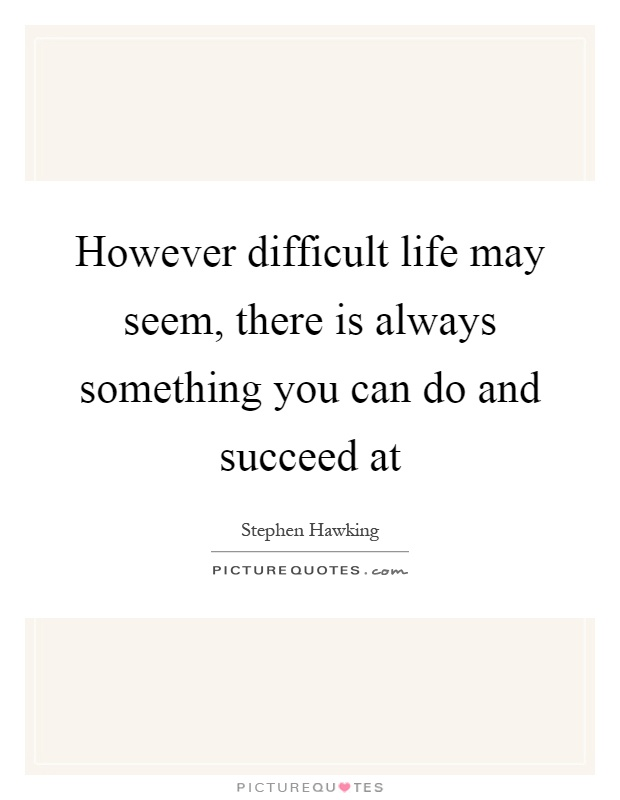 However difficult life may seem, there is always something you can do and succeed at Picture Quote #1