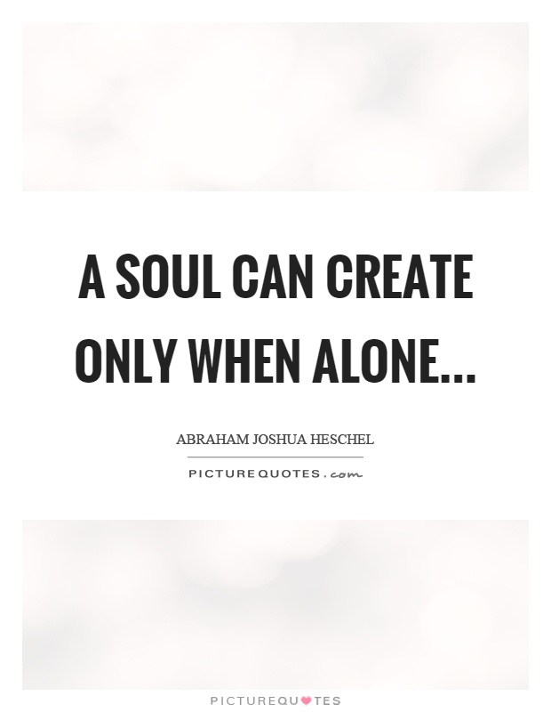 A Soul Can Create Only When Alone Picture Quote #1