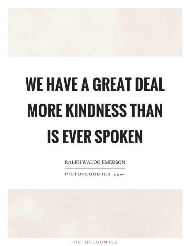 We have a great deal more kindness than is ever spoken Picture Quote #1
