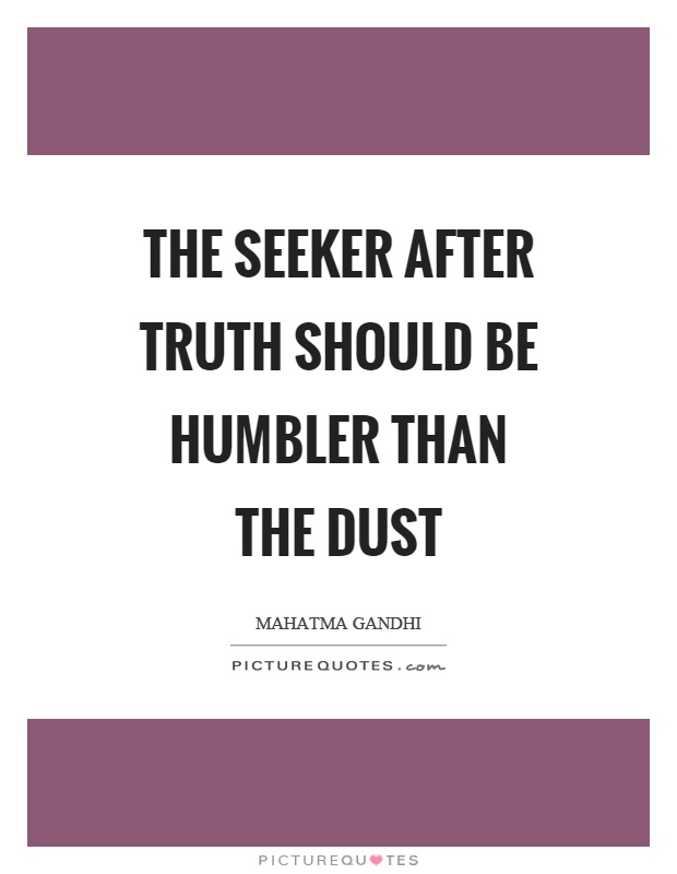 The seeker after truth should be humbler than the dust Picture Quote #1