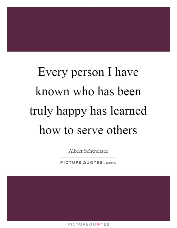Every person I have known who has been truly happy has learned how to serve others Picture Quote #1