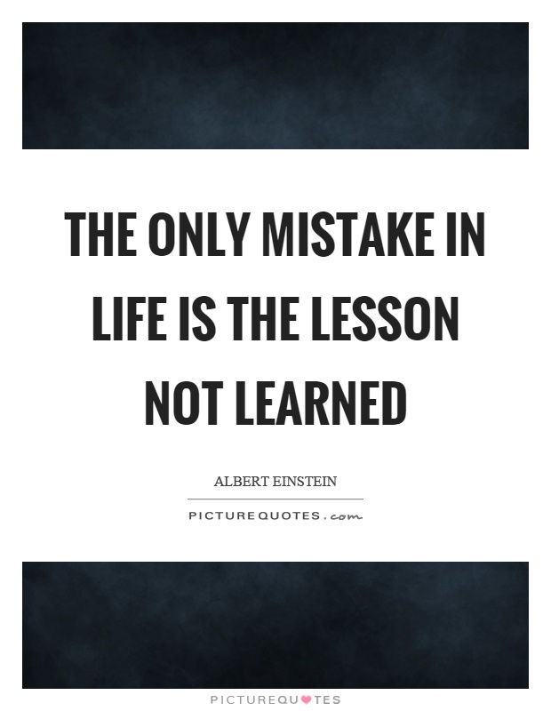 The only mistake in life is the lesson not learned ...