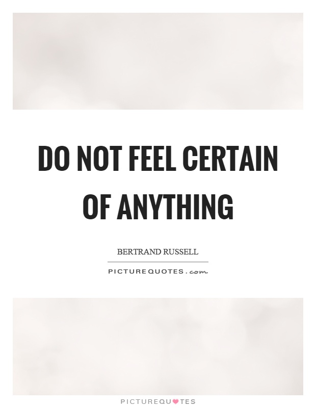 Do not feel certain of anything Picture Quote #1