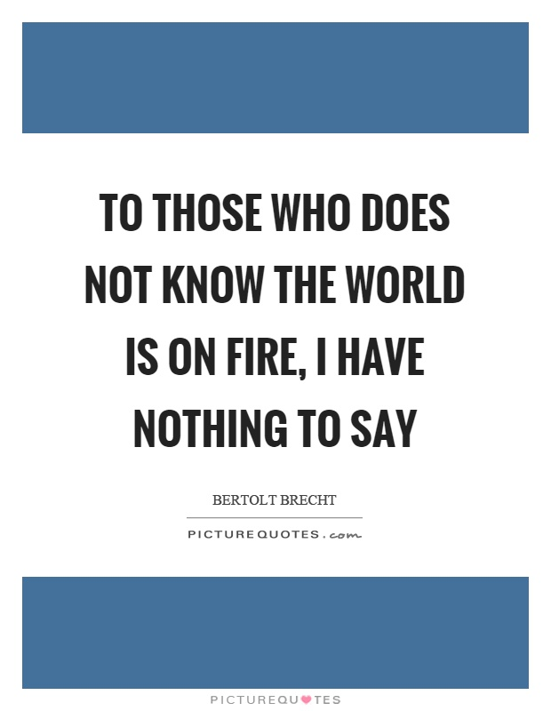 To those who does not know the world is on fire, I have nothing to say Picture Quote #1