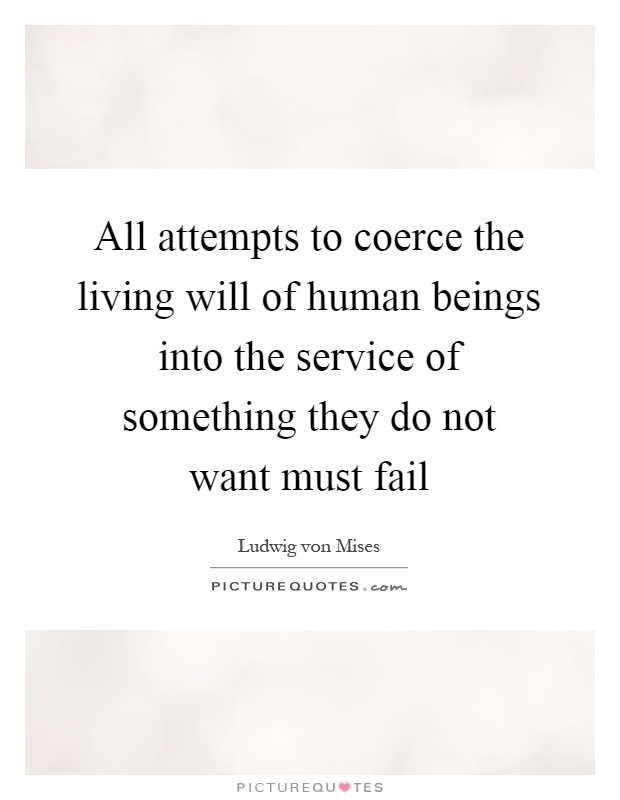 All attempts to coerce the living will of human beings into the service of something they do not want must fail Picture Quote #1