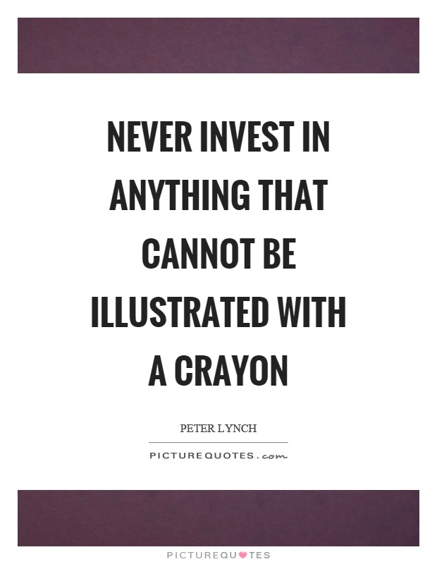 Never invest in anything that cannot be illustrated with a crayon Picture Quote #1