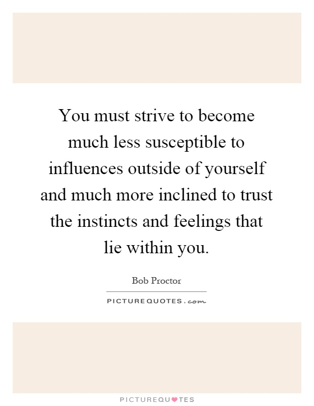 You must strive to become much less susceptible to influences outside of yourself and much more inclined to trust the instincts and feelings that lie within you Picture Quote #1