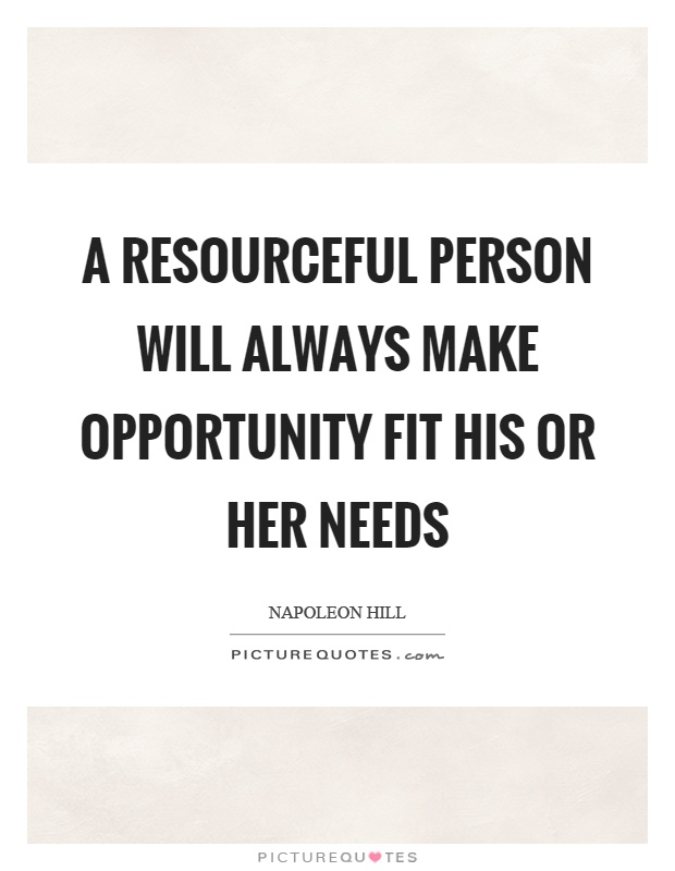 A resourceful person will always make opportunity fit his or her needs Picture Quote #1