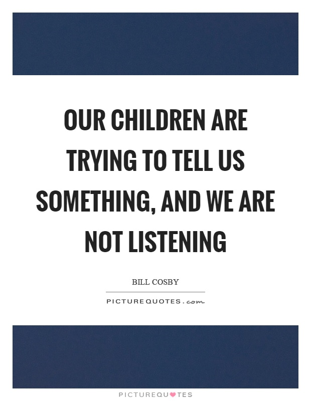 Our children are trying to tell us something, and we are not listening Picture Quote #1