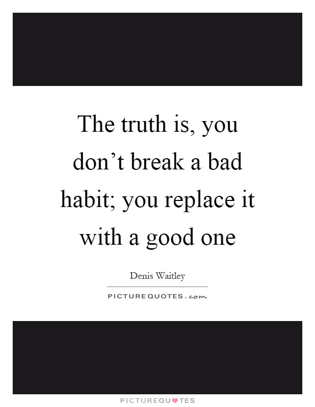 The truth is, you don't break a bad habit; you replace it with a good one Picture Quote #1